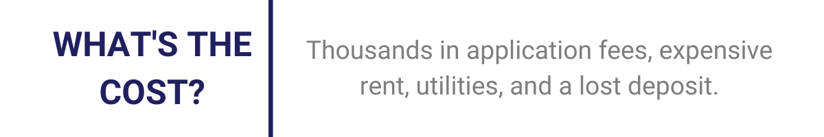 What's the cost? Thousands in application fees, expensive rent, utilities, and a lost deposit.