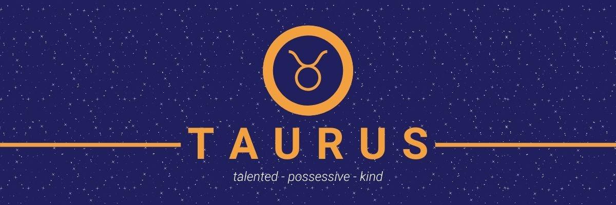 Taurus. Talented, possessive, kind.