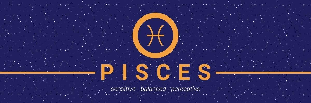 Pisces. Sensitive, balanced, perceptive.