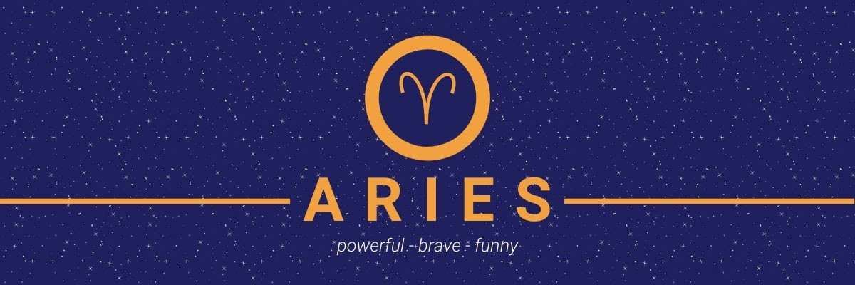 Aries. Powerful, brave, funny.