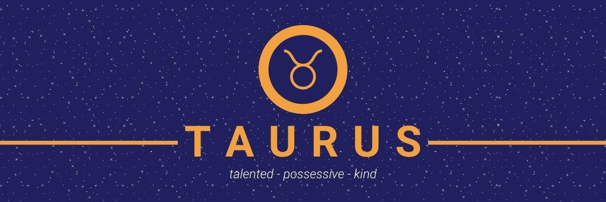 Taurus. Talented, possessive, kind.